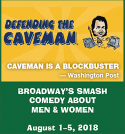 Defending the Caveman: Broadway's Smash Comedy About Men & Women. August 1-5, 2018